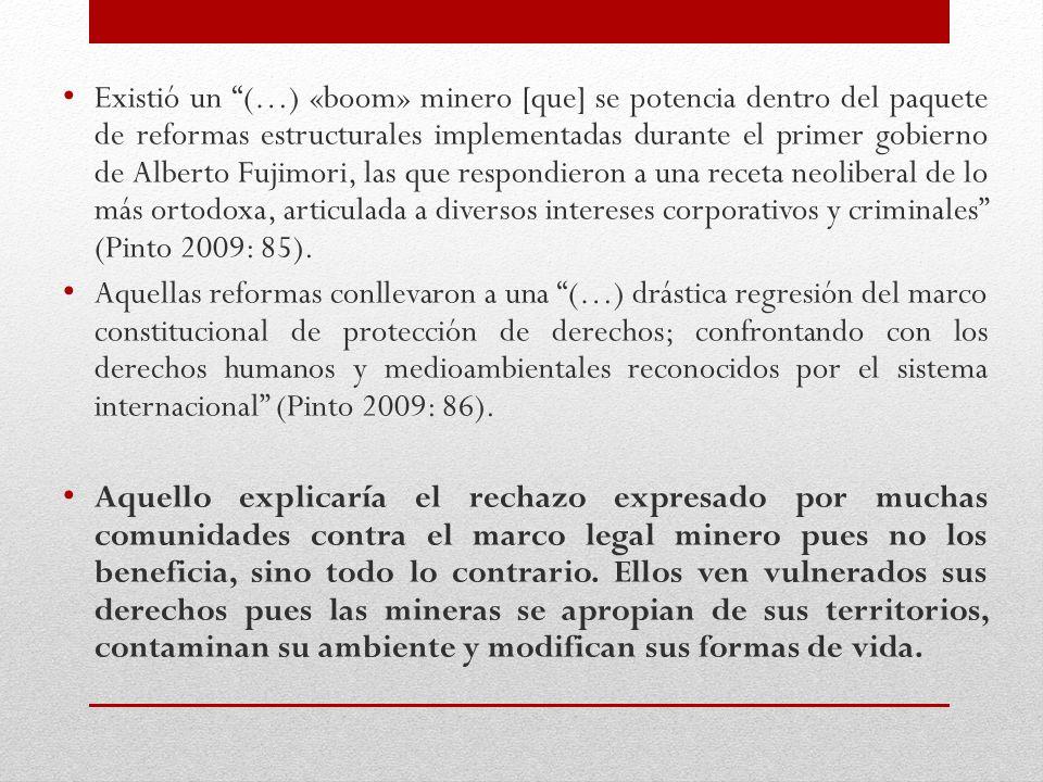 Existió un (…) «boom» minero [que] se potencia dentro del paquete de reformas estructurales implementadas durante el primer gobierno de Alberto Fujimori, las que respondieron a una receta neoliberal de lo más ortodoxa, articulada a diversos intereses corporativos y criminales (Pinto 2009: 85).